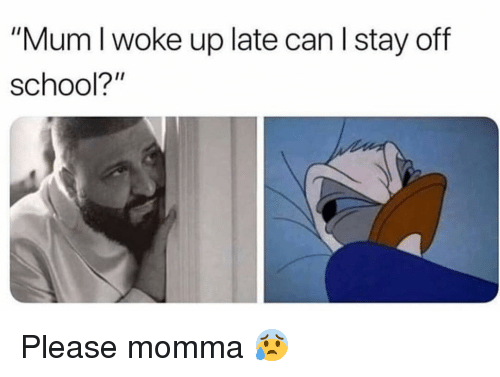 "Funny, School, and Can: ""Mum I woke up late can l stay off  school?"" Please momma 😰"
