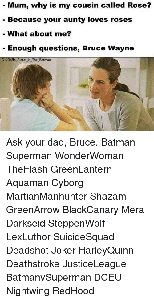 Wayned: Mum, why is my cousin called Rose?  Because your aunty loves roses  What about me?  Enough questions, Bruce Wayne  IG:@Daffa Alatas is The Batman Ask your dad, Bruce. Batman Superman WonderWoman TheFlash GreenLantern Aquaman Cyborg MartianManhunter Shazam GreenArrow BlackCanary Mera Darkseid SteppenWolf LexLuthor SuicideSquad Deadshot Joker HarleyQuinn Deathstroke JusticeLeague BatmanvSuperman DCEU Nightwing RedHood