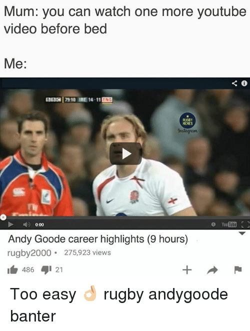 Instagram, Memes, and youtube.com: Mum: you can watch one more youtube  video before bed  Me:  13 17910 IRE 1411  RUGBY  MEMES  Instagram  0.00  Andy Goode career highlights (9 hours)  rugby2000 275,923 views  486 21 Too easy 👌🏼 rugby andygoode banter