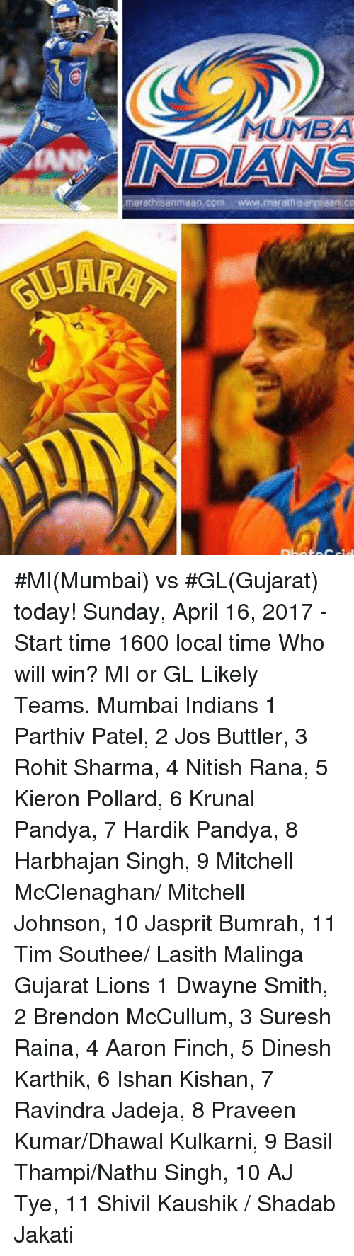 Memes, Lions, and Time: MUMBA  INDIANS  marathisanmaao, cont www.merathisanmaan CO #MI(Mumbai) vs #GL(Gujarat) today!  Sunday, April 16, 2017 - Start time 1600 local time Who will win? MI or GL  Likely Teams.  Mumbai Indians 1 Parthiv Patel, 2 Jos Buttler, 3 Rohit Sharma, 4 Nitish Rana, 5 Kieron Pollard, 6 Krunal Pandya, 7 Hardik Pandya, 8 Harbhajan Singh, 9 Mitchell McClenaghan/ Mitchell Johnson, 10 Jasprit Bumrah, 11 Tim Southee/ Lasith Malinga  Gujarat Lions 1 Dwayne Smith, 2 Brendon McCullum, 3 Suresh Raina, 4 Aaron Finch, 5 Dinesh Karthik, 6 Ishan Kishan, 7 Ravindra Jadeja, 8 Praveen Kumar/Dhawal Kulkarni, 9 Basil Thampi/Nathu Singh, 10 AJ Tye, 11 Shivil Kaushik / Shadab Jakati