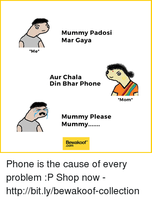 Chalã©: Mummy Padosi  Mar Gaya  Me*  Aur Chala  Din Bhar Phone  Mom*  Mummy Please  Bewakoof  .com Phone is the cause of every problem :P  Shop now - http://bit.ly/bewakoof-collection