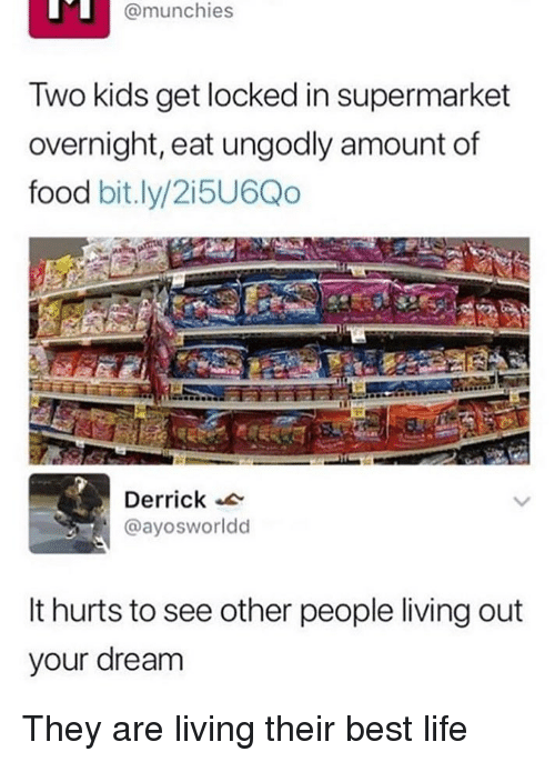 Food, Life, and Memes: @munchies  Two kids get locked in supermarket  overnight, eat ungodly amount of  food bit.ly/2i5U6Qo  Derrick  @ayosworldd  It hurts to see other people living out  your dream They are living their best life