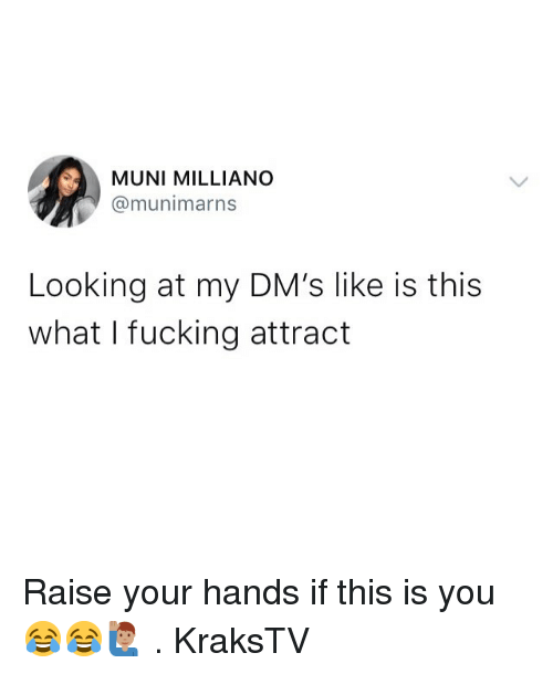 Fucking, Memes, and 🤖: MUNI MILLIANO  @munimarns  Looking at my DM's like is this  what I fucking attract Raise your hands if this is you 😂😂🙋🏽‍♂️ . KraksTV