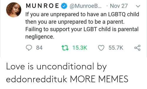Love Is: @MunroeB. · Nov 27  MUNROE  If you are unprepared to have an LGBTQ child  then you are unprepared to be a parent.  Failing to support your LGBT child is parental  negligence.  ♡ 55.7K  17 15.3K  84 Love is unconditional by eddonreddituk MORE MEMES