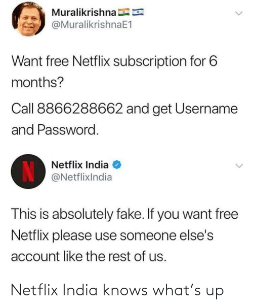 account: Muralikrishna E  @MuralikrishnaE1  Want free Netflix subscription for 6  months?  Call 8866288662 and get Username  and Password.  Netflix India  IN  @NetflixIndia  This is absolutely fake. If you want free  Netflix please use someone else's  account like the rest of us. Netflix India knows what's up