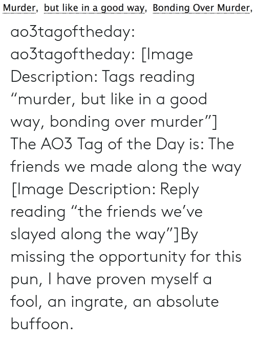 """bonding: Murder, but like in a good way, Bonding Over Murder, ao3tagoftheday:  ao3tagoftheday:  [Image Description: Tags reading """"murder, but like in a good way, bonding over murder""""]  The AO3 Tag of the Day is: The friends we made along the way   [Image Description: Reply reading """"the friends we've slayed along the way""""]By missing the opportunity for this pun, I have proven myself a fool, an ingrate, an absolute buffoon."""