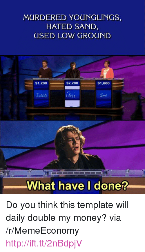 """younglings: MURDERED YOUNGLINGS,  HATED SAND  USED LOW GROUND  Ja  Onu  What have I done? <p>Do you think this template will daily double my money? via /r/MemeEconomy <a href=""""http://ift.tt/2nBdpjV"""">http://ift.tt/2nBdpjV</a></p>"""