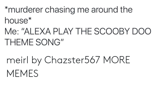 """Dank, Memes, and Scooby Doo: murderer chasing me around the  house*  Me: """"ALEXA PLAY THE SCOOBY DOO  THEME SONG"""" meirl by Chazster567 MORE MEMES"""