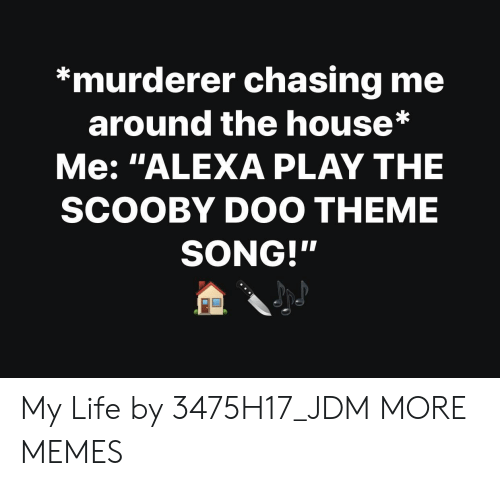"""Dank, Life, and Memes: *murderer chasing me  around the house*  Me: """"ALEXA PLAY THE  SCOOBY DOO THEME  SONG!"""" My Life by 3475H17_JDM MORE MEMES"""