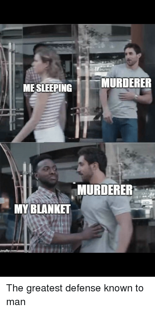 Sleeping, Man, and Greatest: MURDERER  ME SLEEPING  MURDERER  MY BLANKET The greatest defense known to man