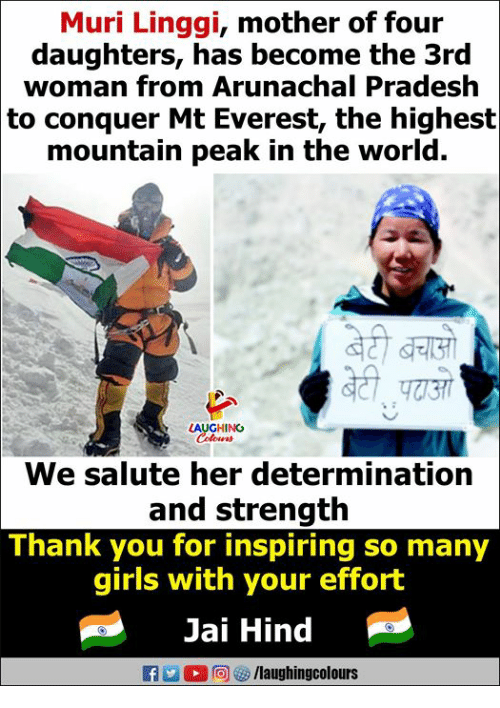 hind: Muri Linggi, mother of four  daughters, has become the 3rd  woman from Arunachal Pradesh  to conquer Mt Everest, the highest  mountain peak in the world.  LAUGHING  We salute her determination  and strength  Thank you for inspiring so many  girls with your effort  Jai Hind  flaughingcolours