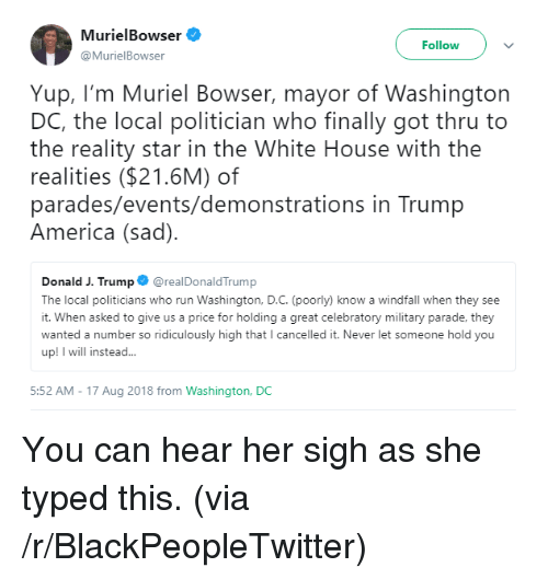 America, Blackpeopletwitter, and Bowser: MurielBowser  Follow  @MurielBowser  Yup, I'm Muriel Bowser, mayor of Washington  DC, the local politician who finally got thru to  the reality star in the White House with the  realities ($21.6M) of  parades/events/demonstrations in Trump  America (sad)  Donald J. Trump@realDonaldTrump  The local politicians who run Washington, D.C. (poorly) know a windfall when they see  it. When asked to give us a price for holding a great celebratory military parade, they  wanted a number so ridiculously high that I cancelled it. Never let someone hold you  up! I will instead...  5:52 AM-17 Aug 2018 from Washington, DC You can hear her sigh as she typed this. (via /r/BlackPeopleTwitter)
