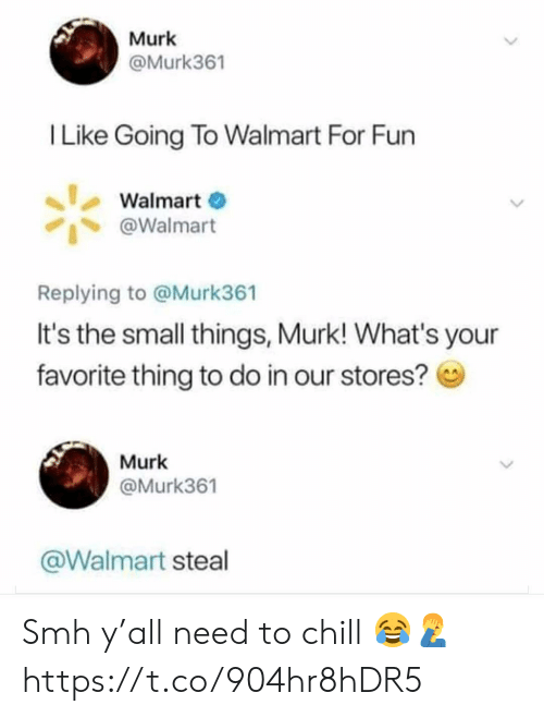 Chill, Smh, and Walmart: Murk  @Murk361  I Like Going To Walmart For Fun  Walmart  @Walmart  Replying to @Murk361  It's the small things, Murk! What's your  favorite thing to do in our stores?  Murk  @Murk361  @Walmart steal Smh y'all need to chill 😂🤦‍♂️ https://t.co/904hr8hDR5