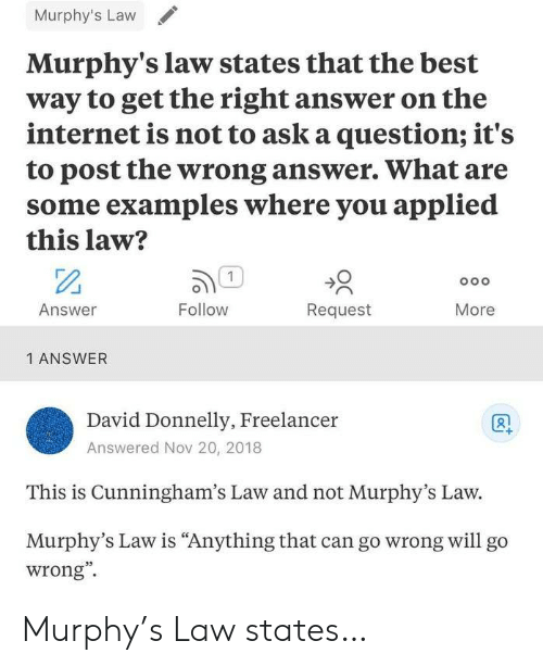 """Internet, Best, and Murphy's Law: Murphy's Law  Murphy's law states that the best  way to get the right answer on the  internet is not to ask a question; it's  to post the wrong answer. What are  some examples where you applied  this law?  1  Oo o  Answer  Follow  Request  More  1 ANSWER  David Donnelly, Freelancer  Answered Nov 20, 2018  This is Cunningham's Law and not Murphy's Law.  Murphy's Law is """"Anything that can go wrong willl go  wrong"""" Murphy's Law states…"""
