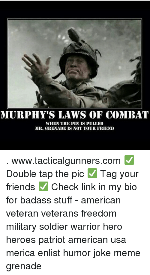 Joke Meme: MURPHY'S LAWS OF COMBAT  WHEN THE PIN IS PULLED  MR. GRENADE IS NOT YOUR FRIEND . www.tacticalgunners.com ✅ Double tap the pic ✅ Tag your friends ✅ Check link in my bio for badass stuff - american veteran veterans freedom military soldier warrior hero heroes patriot american usa merica enlist humor joke meme grenade