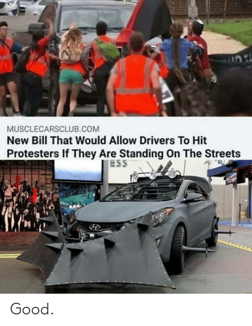 Streets: MUSCLECARSCLUB.COM  New Bill That Would Allow Drivers To Hit  Protesters If They Are Standing On The Streets  ESS Good.