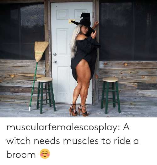 witch: muscularfemalescosplay:  A witch needs muscles to ride a broom ☺