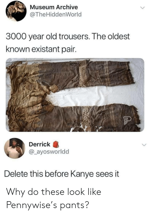 Kanye: Museum Archive  @The HiddenWorld  3000 year old trousers. The oldest  known existant pair.  Derrick  @_ayosworldd  Delete this before Kanye sees it  Mwwww. Why do these look like Pennywise's pants?