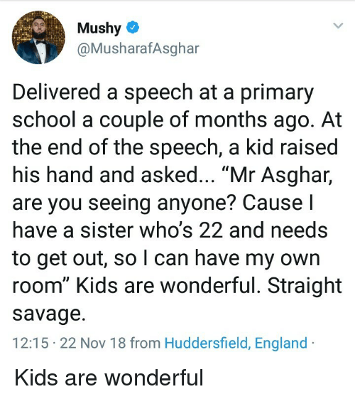 "England, Savage, and School: Mushy  @MusharafAsghar  Delivered a speech at a primary  school a couple of months ago. At  the end of the speech, a kid raised  his hand and asked... ""Mr Asghar,  are you seeing anyone? Cause I  have a sister who's 22 and needs  to get out, so l can have my own  room"" Kids are wonderful. Straight  savage.  12:15 22 Nov 18 from Huddersfield, England Kids are wonderful"