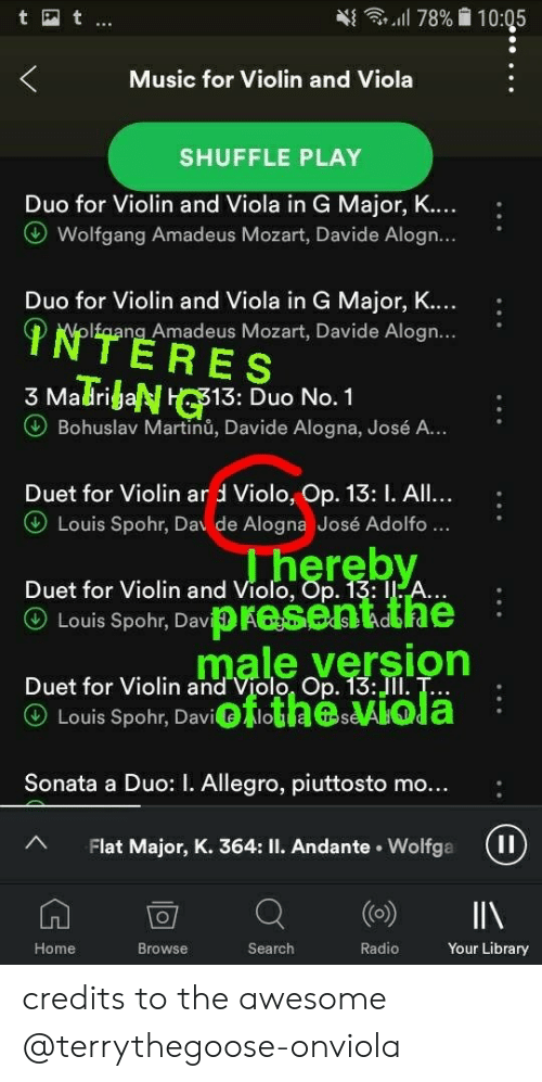 Music, Radio, and Home: Music for Violin and Viola  SHUFFLE PLAY  Duo for Violin and Viola in G Major,  Wolfgang Amadeus Mozart, Davide Alogn...  Duo for Violin and Viola in G Major,  Ifaang Amadeus Mozart, Davide Alogn...  3 MaTribeNHC1:s A.  13: Duo No. 1  Bohuslav Martinů, Davide Alogna, José A.  Duet for Violin ar d Violo, Op. 13: I. All  Louis Spohr, Dav de Alogna José Adolfo  ...  Duet for Violin and Violo, Op. 13: I  ⓤ Louis Spohr, Da,prese Aldhe  WaeMM  e version  Duet for Violin and Violo Op. 13:JII. T...  Duet for Violin  ⓤ Louis Spohr, Daviot!.taBeAIG a  Sonata a Duo: . Allegro, piuttosto mo...  A Flat Major, K. 364: II. Andante. Wolfga (I  Home  Browse  Search  Radio  Your Library credits to the awesome @terrythegoose-onviola