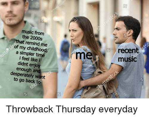 Dank, Music, and Throwback Thursday: music from  the 2000s  that remind me  of my childhood  a simpler time  i feel like i  didnt enjoy  enough and  desperately want  to go back to  recen  music  rm Throwback Thursday everyday