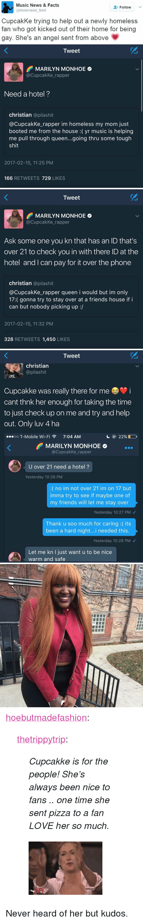 """Booted: Music News & Facts  @Musicnews feed  Follow  CupcakKe trying to help out a newly homeless  fan who got kicked out of their home for being  gay. She's an angel sent from above   Tweet  F MARILYN MONHOE  @CupcakKe_rapper  Need a hotel?  christian @pilashit  @CupcakKe_rapper im homeless my mom just  booted me from the house :( yr music is helping  me pull through queen...going thru some tough  shit  2017-02-15, 11:25 PM  166 RETWEETS 729 LIKES   Tweet  PS  MARILYN MONHOE  @CupcakKe_rapper  Ask some one you kn that has an ID that's  over 21 to check you in with there ID at the  hotel and I can pay for it over the phone  christian @pilashit  @CupcakKe_rapper queen i would but im only  17:( gonna try to stay over at a friends house if i  can but nobody picking up :/  2017-02-15, 11:32 PM  328 RETWEETS 1,450 LIKES   Tweet  christiann  @pilashit  AYE  Cupcakke was really there for me  cant thnk her enough for taking the timee  to just check up on me and try and help  out. Only luv 4 ha  ..oo T-Mobile Wi-Fi  7:04 AM  С @ 22%С  MARILYN MONHOE  @CupcakKe_rapper  U over 21 need a hotel?  Yesterday 10:26 PM  :(no im not over 21 im on 17 but  imma try to see if maybe one of  my friends will let me stay over  Yesterday 10:27 PM  Thank u soo much for caring :( its  been a hard night...i needed this  Yesterday 10:28 PM  Let me kn I just want u to be nice  warm and safe <p><a href=""""http://hoebutmadefashion.tumblr.com/post/157350917038/thetrippytrip-cupcakke-is-for-the-people"""" class=""""tumblr_blog"""">hoebutmadefashion</a>:</p>  <blockquote> <p><a href=""""http://thetrippytrip.tumblr.com/post/157346830331/cupcakke-is-for-the-people-shes-always-been"""" class=""""tumblr_blog"""">thetrippytrip</a>:</p> <blockquote><p><i>  Cupcakke is for the people!   She's always been nice to fans .. one time she sent pizza to a fan LOVE her so much. </i><br/></p></blockquote> <figure data-orig-height=""""186"""" data-orig-width=""""258"""" style=""""""""><img src=""""https://78.media.tumblr.com/cbb875916ac209babf7f8cafba550d3b/tum"""