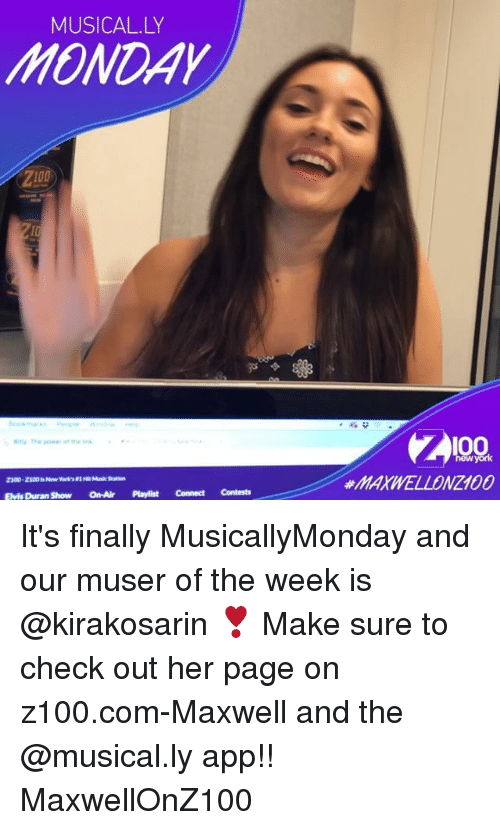 Anaconda, Memes, and 🤖: MUSICAL.LY  HONDAY  Z100  100  newyork  #MAXWELLONZ100  Elvis Duran Show On-Air Playlist Connect Contests It's finally MusicallyMonday and our muser of the week is @kirakosarin ❣️ Make sure to check out her page on z100.com-Maxwell and the @musical.ly app!! MaxwellOnZ100
