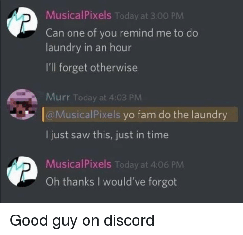 Fam, Laundry, and Saw: MusicalPixels Today at 3:00 PM  Can one of you remind me to do  laundry in an hour  I'll forget otherwise  Murr Today at 4:03 PM  aMusicalPixels yo fam do the laundry  I just saw this, just in time  MusicalPixels Today at 4:06 PM  Oh thanks I would've forgot <p>Good guy on discord</p>