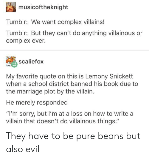 "Complex, Marriage, and School: musicoftheknight  Tumblr: We want complex villains!  Tumblr: But they can't do anything villainous or  complex ever.  scaliefox  My favorite quote on this is Lemony Snickett  when a school district banned his book due to  the marriage plot by the villain.  He merely responded  ""I'm sorry, but I'm at a loss on how to write a  villain that doesn't do villainous things."" They have to be pure beans but also evil"