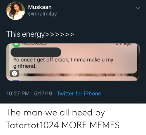 Dank, Iphone, and Memes: Muskaan  @mralmilay  Yo once I get off crack, I'mma make u my  girlfriend  10:27 PM 5/17/19 Twitter for iPhone The man we all need by Tatertot1024 MORE MEMES