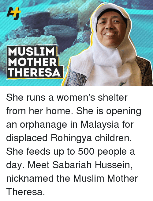 orphanage: MUSLIM  MOTHER  THERESA She runs a women's shelter from her home. She is opening an orphanage in Malaysia for displaced Rohingya children. She feeds up to 500 people a day. Meet Sabariah Hussein, nicknamed the Muslim Mother Theresa.