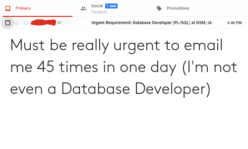 one day: Must be really urgent to email me 45 times in one day (I'm not even a Database Developer)