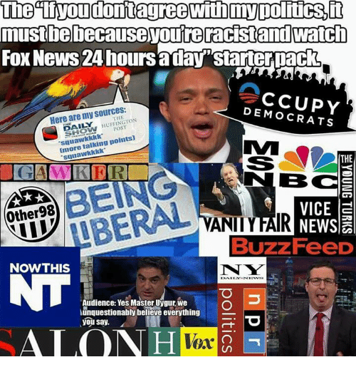 "Memes, News, and Fox News: mustbebecause youreracistand watch  FOx News 24 hoursaday""starterpack  Here are my sources:  DEMOCRATS  THE  % HUFFINGTON  POST  squawkkkk  Imore talking points)  suuawkkkk  THE  BC  Other98  VICE a  VANIIYFAIR  Buzz FeeD  NOWTHIS  N W  Audience: Yes Master Uygur, we  unquestionably believe everything  you say.  ALO  Vex"