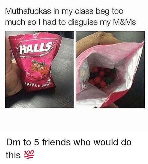 Friends, Memes, and Too Much: Muthafuckas in my class beg too  much so l had to disguise my M&Ms  HAL Dm to 5 friends who would do this 💯