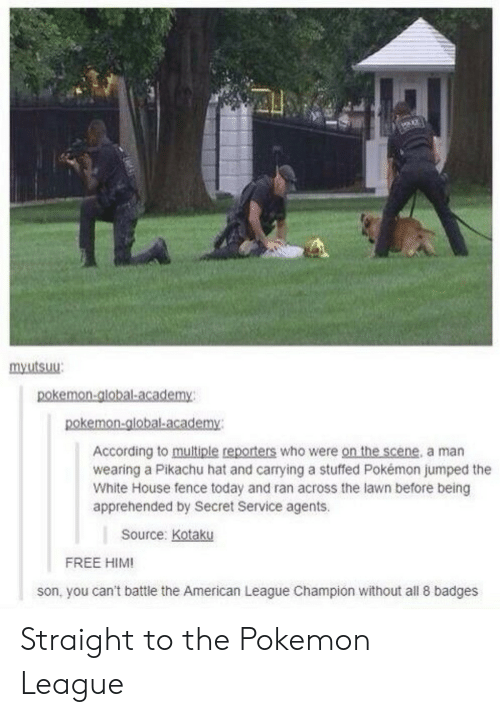 Free Him: mxutsuu  According to multiple reporters who were on the scene, a man  wearing a Pikachu hat and carrying a stuffed Pokémon jumped the  White House fence today and ran across the lawn before being  apprehended by Secret Service agents.  Source: Kotaku  FREE HIM!  son, you can't battle the American League Champion without all 8 badges Straight to the Pokemon League