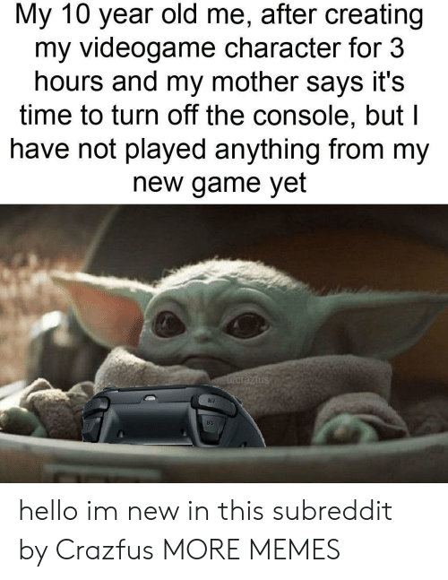 videogame: My 10 year old me, after creating  my videogame character for 3  hours and my mother says it's  time to turn off the console, but l  have not played anything from my  new game yet  Fucrazfus hello im new in this subreddit by Crazfus MORE MEMES