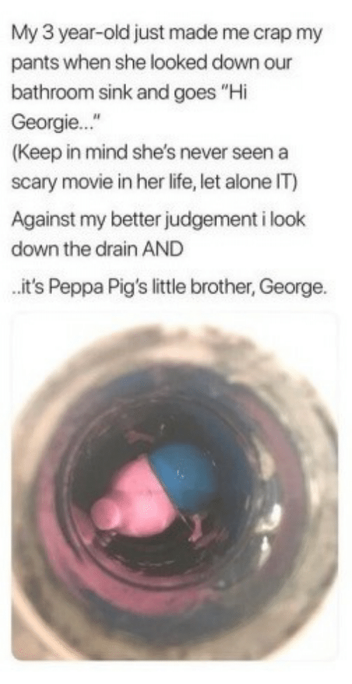 """My Pants: My 3 year-old just made me crap my  pants when she looked down our  bathroom sink and goes """"Hi  Georgie...""""  (Keep in mind she's never seen a  scary movie in her life, let alone IT)  Against my better judgement i look  down the drain AND  it's Peppa Pig's little brother, George."""