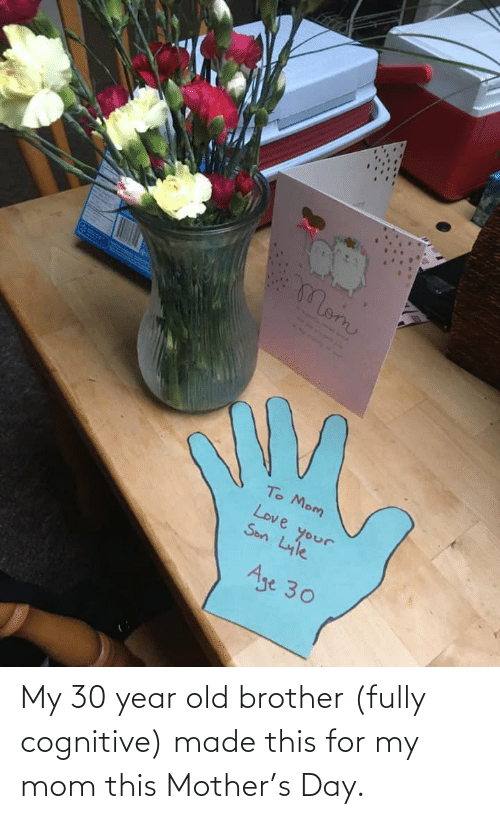 brother: My 30 year old brother (fully cognitive) made this for my mom this Mother's Day.