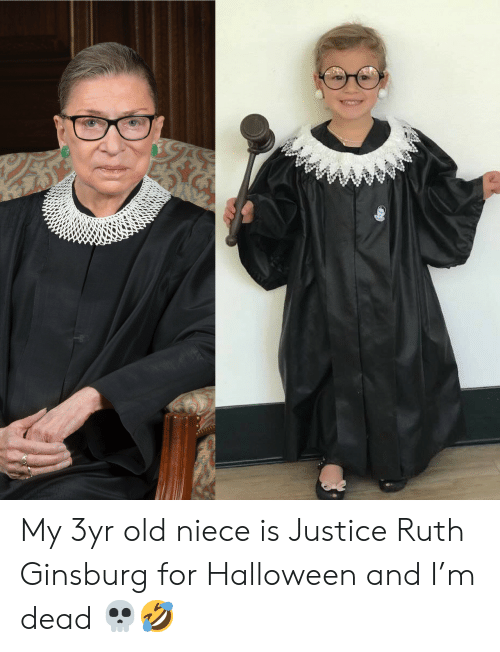Justice: My 3yr old niece is Justice Ruth Ginsburg for Halloween and I'm dead 💀🤣