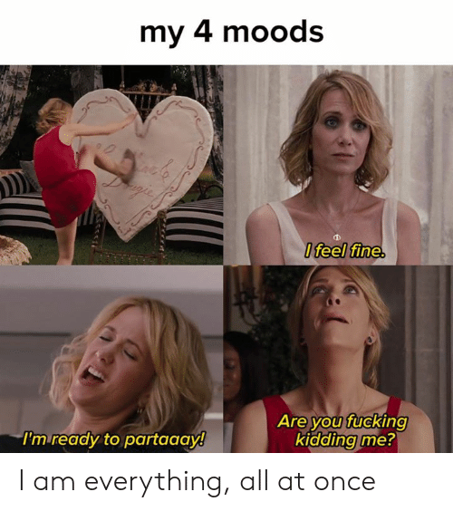 Fucking, Memes, and 🤖: my 4 moods  Ifeel fine.  Are you fucking  kidding me?  I'm ready to partaaay! I am everything, all at once