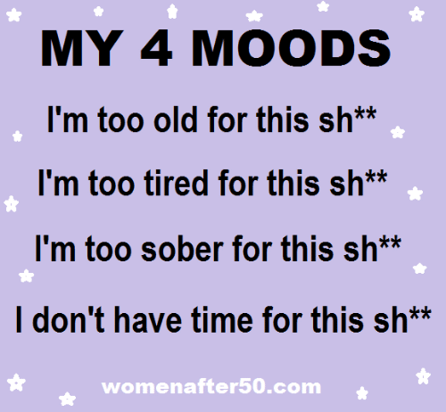 Memes, Time, and Sober: MY 4 MOODS  I'm too old for this sh**  I'm too tired for this sh**  I'm too sober for this sh*  I don't have time for this sh*  womenafter50.com