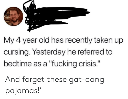 "Referred: My 4 year old has recently taken up  cursing. Yesterday he referred to  bedtime as a ""fucking crisis."" And forget these gat-dang pajamas!'"
