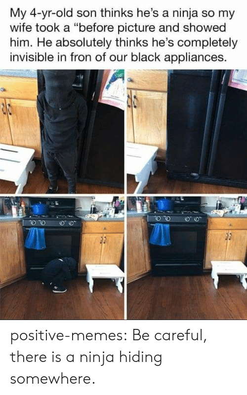 "Memes, Tumblr, and Black: My 4-yr-old son thinks he's a ninja so my  wife took a ""before picture and showed  him. He absolutely thinks he's completely  invisible in fron of our black appliances. positive-memes:  Be careful, there is a ninja hiding somewhere."