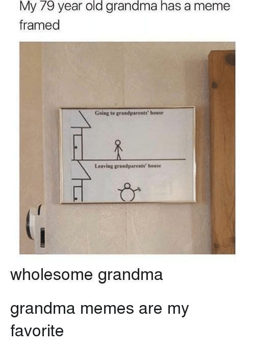 Old Grandma: My 79 year old grandma has a meme  framed  Going to grandparests' howse  Leaving grandpareats house  wholesome grandma grandma memes are my favorite