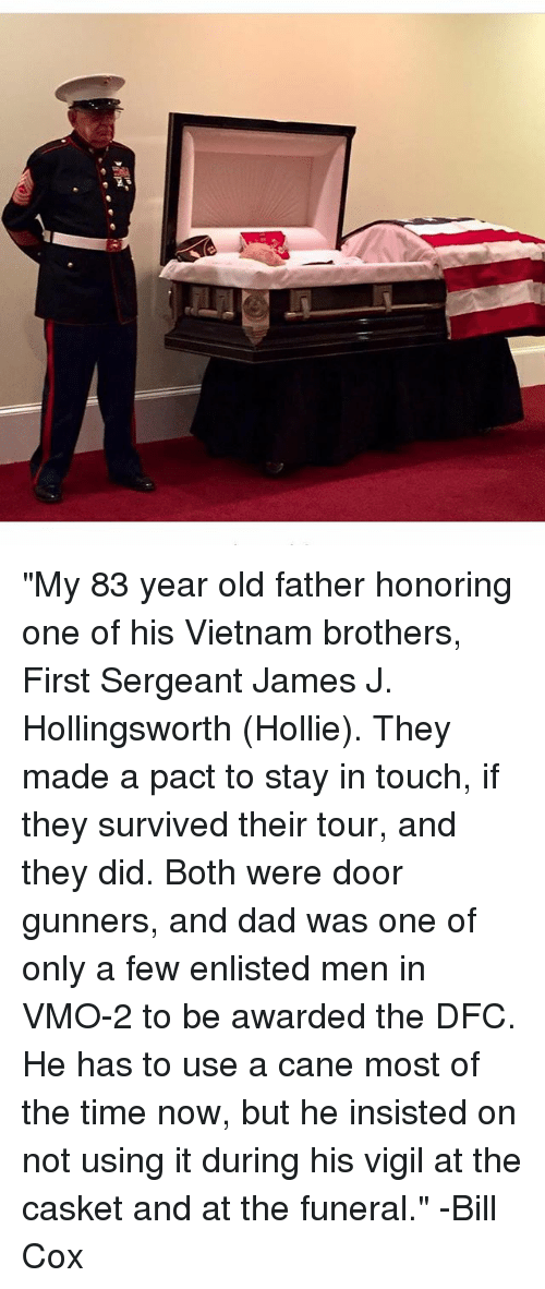 "Dad, Memes, and Time: ""My 83 year old father honoring one of his Vietnam brothers, First Sergeant James J. Hollingsworth (Hollie). They made a pact to stay in touch, if they survived their tour, and they did. Both were door gunners, and dad was one of only a few enlisted men in VMO-2 to be awarded the DFC. He has to use a cane most of the time now, but he insisted on not using it during his vigil at the casket and at the funeral."" -Bill Cox"