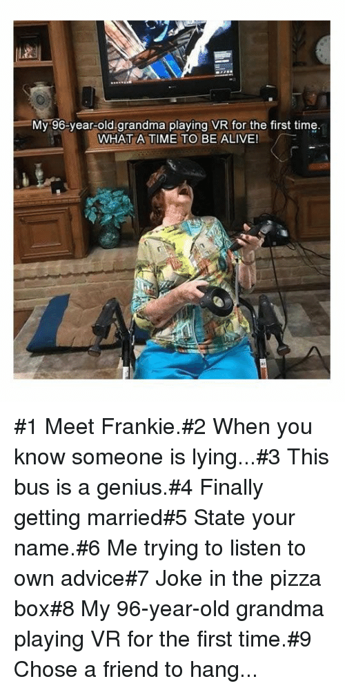 Old Grandma: =My-96-year-old.grandma playing VR for the first time  WHAT A TIME TO BE ALIVE! #1 Meet Frankie.#2 When you know someone is lying...#3 This bus is a genius.#4 Finally getting married#5 State your name.#6 Me trying tolisten to own advice#7 Joke in the pizza box#8 My 96-year-old grandma playing VR for the first time.#9 Chose a friend to hang...