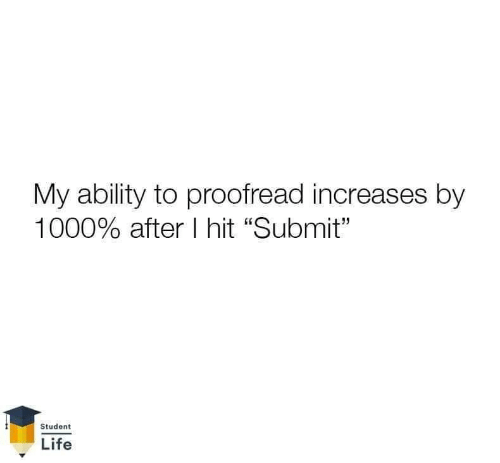 "Submit: My ability to proofread increases by  1000% after I hit ""Submit""  Student  Life"