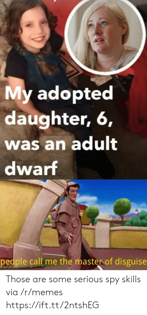 spy: My adopted  daughter, 6,  was an adult  dwarf  people call me the master of disguise Those are some serious spy skills via /r/memes https://ift.tt/2ntshEG