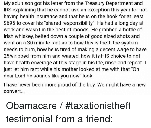 """treasury: My adult son got his letter from the Treasury Department and  IRS explaining that he cannot use an exception this year for not  having health insurance and that he is on the hook for at least  $695 to cover his """"shared responsibility"""". He had a long day at  work and wasn't in the best of moods. He grabbed a bottle of  Irish whiskey, belted down a couple of good sized shots and  went on a 30 minute rant as to how this is theft, the system  needs to burn, how he is tired of making a decent wage to have  25% ripped from him and wasted, how it is HIS choice to not  have health coverage at this stage in his life, rinse and repeat. I  just let him rant while his mother looked at me with that """"Oh  dear Lord he sounds like you now"""" look.  I have never been more proud of the boy. We might have a new  Convert... Obamacare / #taxationistheft testimonial from a friend:"""
