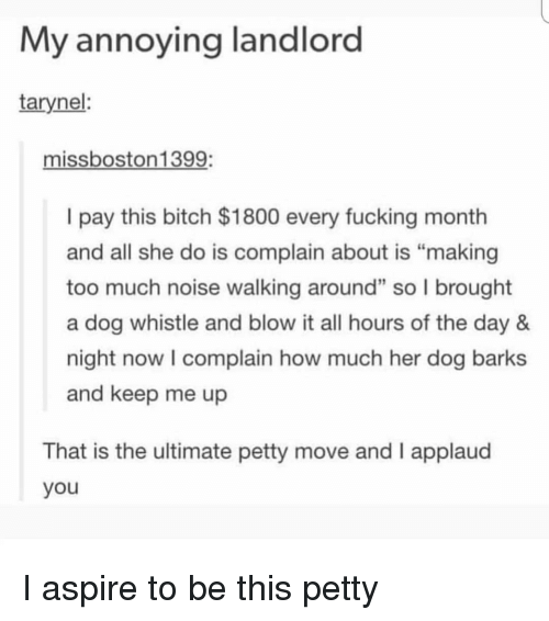 """Bitch, Fucking, and Memes: My annoying landlord  tarynel:  missboston1399:  I pay this bitch $1800 every fucking month  and all she do is complain about is """"making  too much noise walking around"""" so l brought  a dog whistle and blow it all hours of the day 8&  night now I complain how much her dog barks  and keep me up  2  That is the ultimate petty move and I applaud  you I aspire to be this petty"""